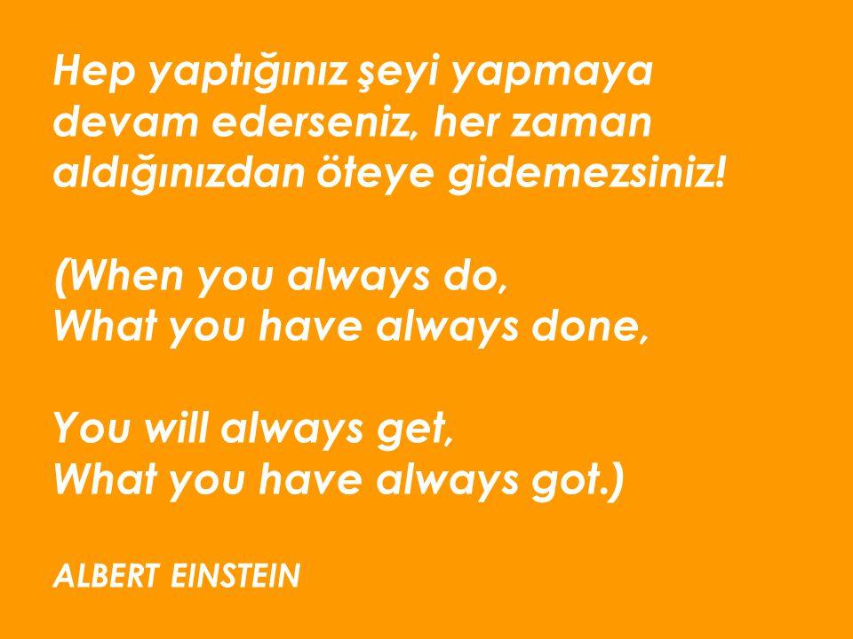 Hep yaptığınız şeyi yapmaya devam ederseniz, her zaman aldığınızdan öteye gidemezsiniz! (When you always do, What you have always done, You will alway
