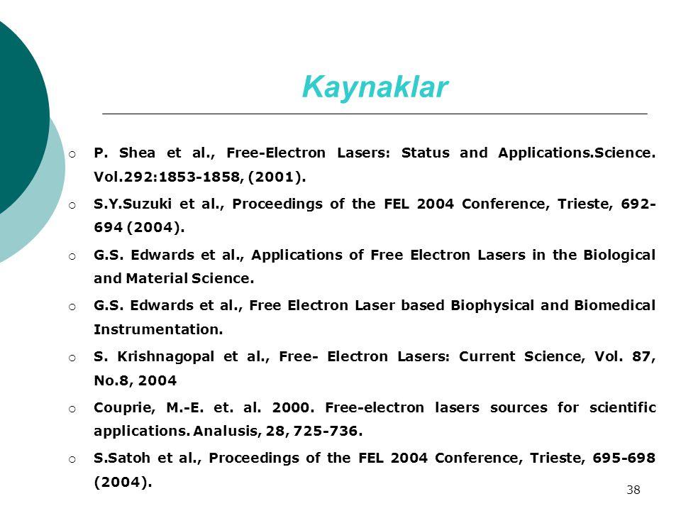 38 Kaynaklar  P. Shea et al., Free-Electron Lasers: Status and Applications.Science. Vol.292:1853-1858, (2001).  S.Y.Suzuki et al., Proceedings of t