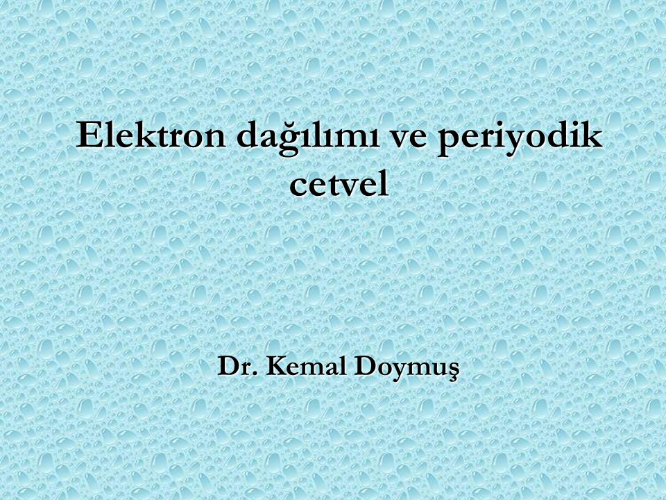 Elektron dağılımı ve periyodik cetvel Dr. Kemal Doymuş