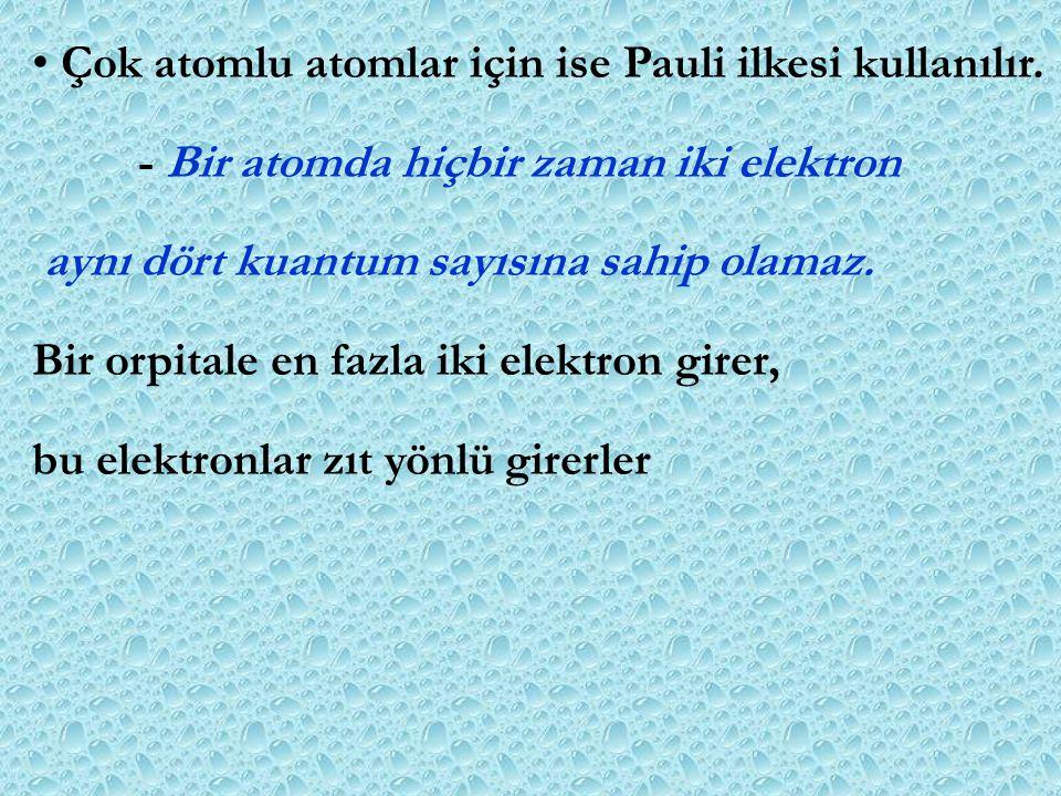 Çok atomlu atomlar için ise Pauli ilkesi kullanılır. - Bir atomda hiçbir zaman iki elektron aynı dört kuantum sayısına sahip olamaz. Bir orpitale en f
