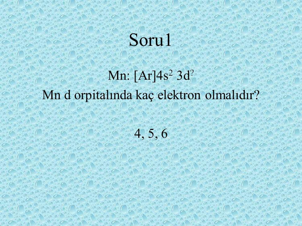Mn: [Ar]4s 2 3d ? Mn d orpitalında kaç elektron olmalıdır? 4, 5, 6 Soru1