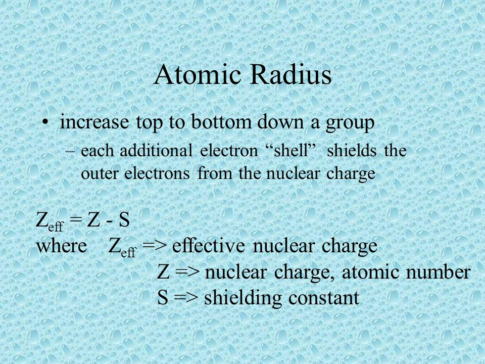 Atomic Radius increase top to bottom down a group –each additional electron shell shields the outer electrons from the nuclear charge Z eff = Z - S whereZ eff => effective nuclear charge Z => nuclear charge, atomic number S => shielding constant