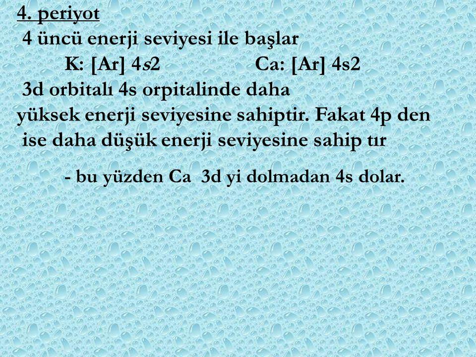 4. periyot 4 üncü enerji seviyesi ile başlar K: [Ar] 4s2Ca: [Ar] 4s2 3d orbitalı 4s orpitalinde daha yüksek enerji seviyesine sahiptir. Fakat 4p den i
