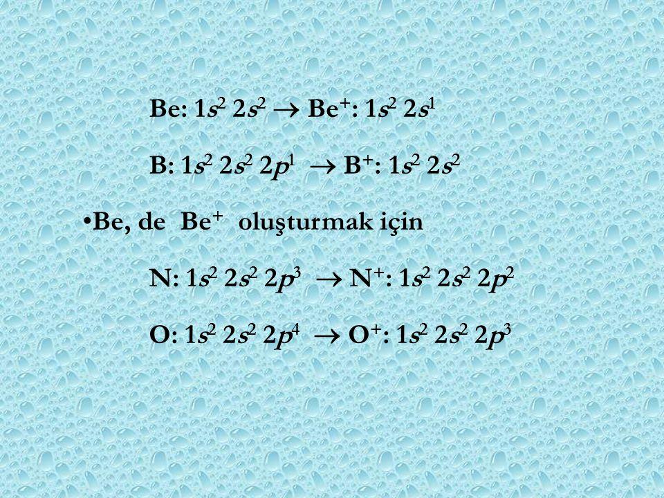 B: 1s 2 2s 2 2p 1  B + : 1s 2 2s 2 Be, de Be + oluşturmak için N: 1s 2 2s 2 2p 3  N + : 1s 2 2s 2 2p 2 O: 1s 2 2s 2 2p 4  O + : 1s 2 2s 2 2p 3