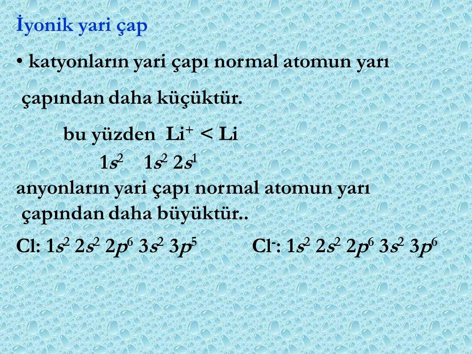 İyonik yari çap katyonların yari çapı normal atomun yarı çapından daha küçüktür. bu yüzden Li + < Li 1s 2 1s 2 2s 1 anyonların yari çapı normal atomun