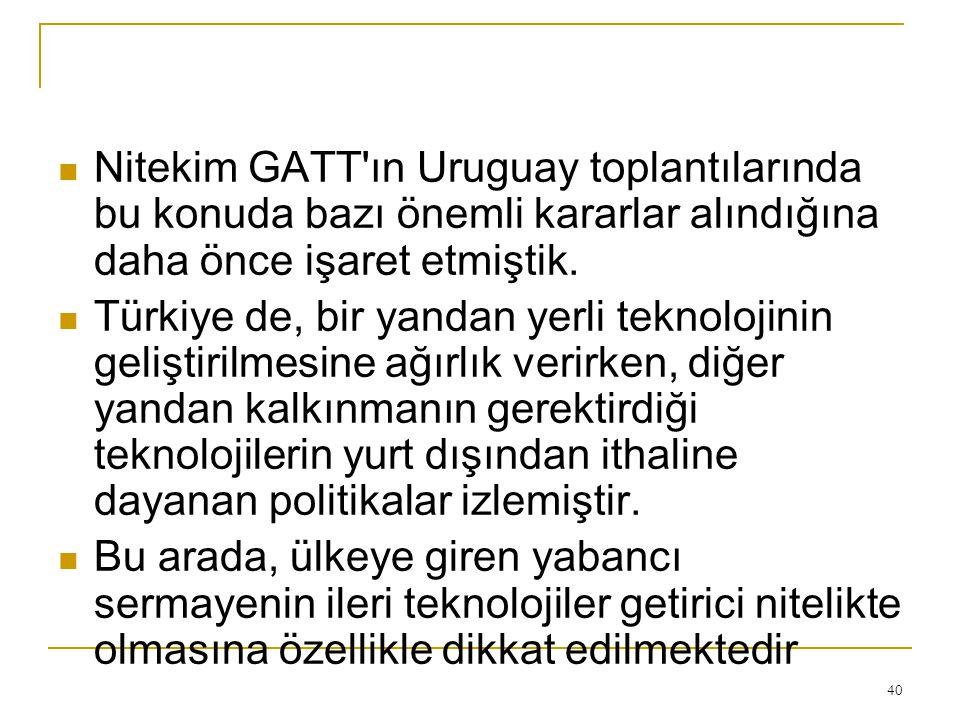 Nitekim GATT'ın Uruguay toplantılarında bu konuda bazı önemli kararlar alındığına daha önce işaret etmiştik. Türkiye de, bir yandan yerli teknolojinin
