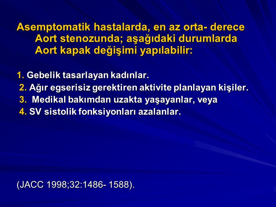 Asemptomatik hastalarda, en az orta- derece Aort stenozunda; aşağıdaki durumlarda Aort kapak değişimi yapılabilir: 1. Gebelik tasarlayan kadınlar. 2.