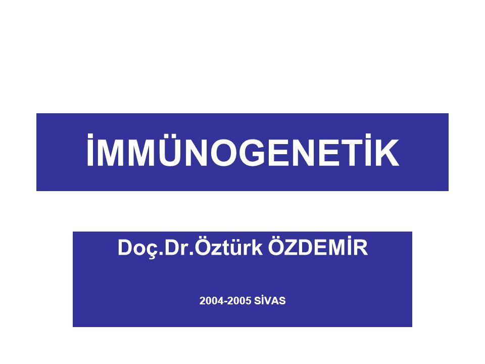 İMMÜNOGENETİK Doç.Dr.Öztürk ÖZDEMİR 2004-2005 SİVAS