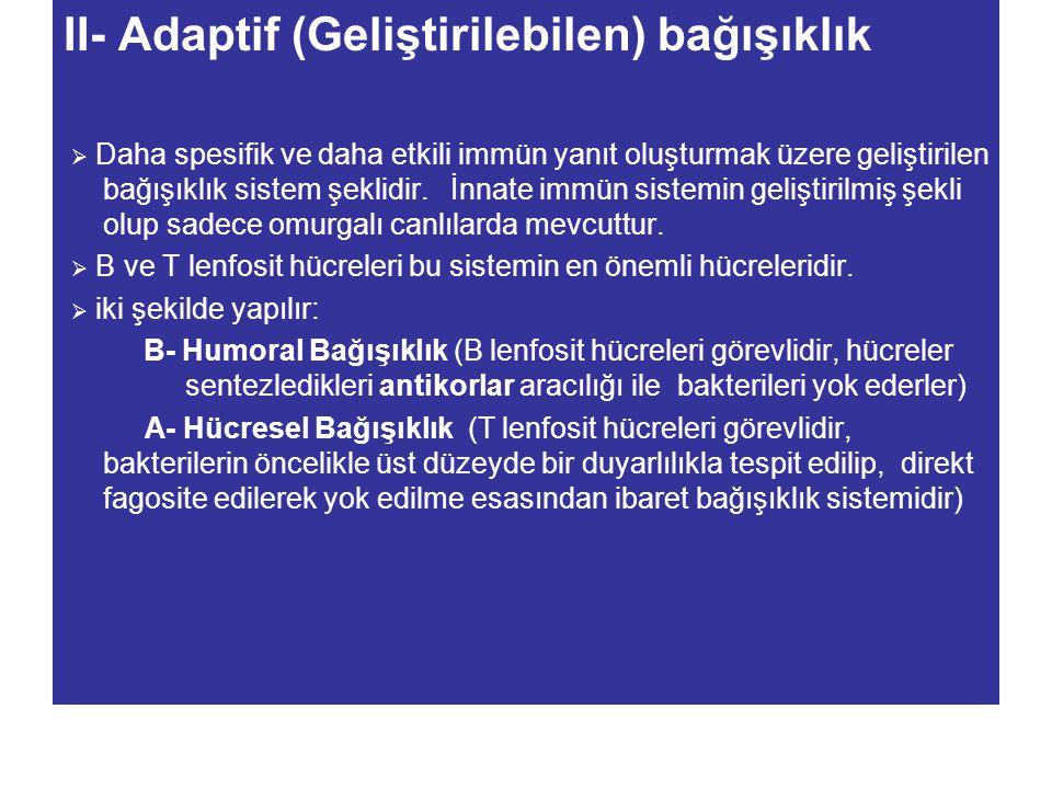 II- Adaptif (Geliştirilebilen) bağışıklık  Daha spesifik ve daha etkili immün yanıt oluşturmak üzere geliştirilen bağışıklık sistem şeklidir. İnnate