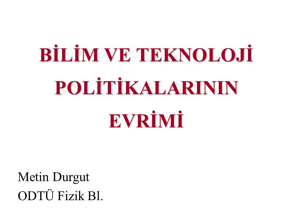 BİLİM VE TEKNOLOJİ POLİTİKALARININ EVRİMİ Metin Durgut ODTÜ Fizik Bl.