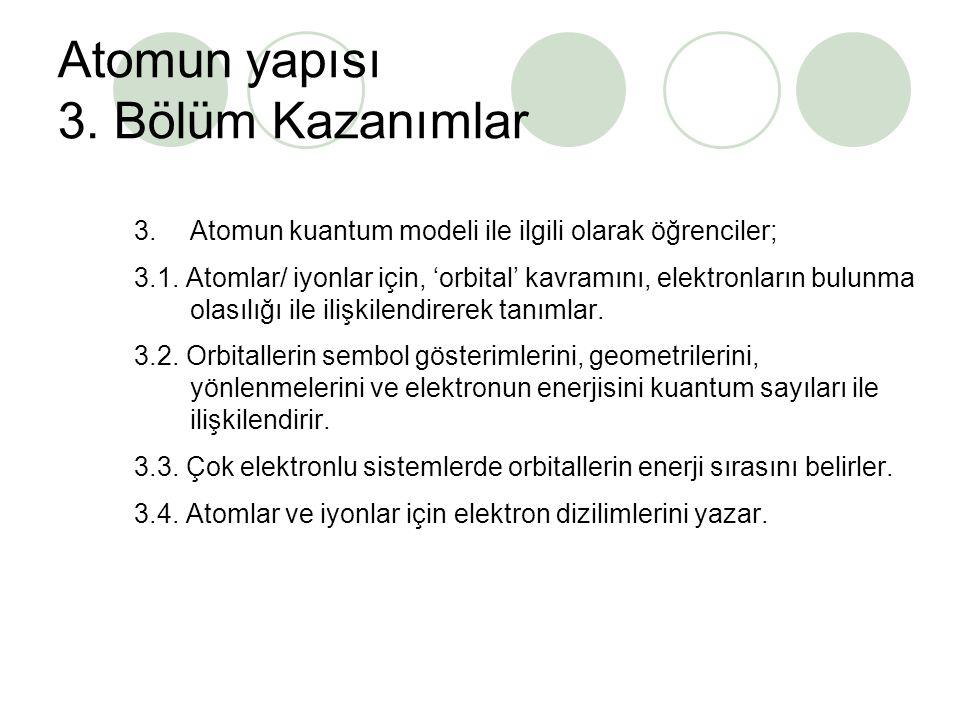 Atomun yapısı 3. Bölüm Kazanımlar 3. Atomun kuantum modeli ile ilgili olarak öğrenciler; 3.1. Atomlar/ iyonlar için, 'orbital' kavramını, elektronları