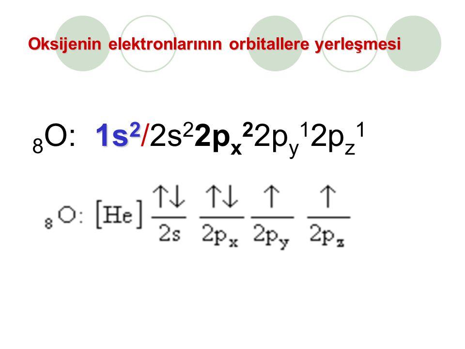 Oksijenin elektronlarının orbitallere yerleşmesi 8 O: 1s 2 1s 2 /2s 2 2p x 2 2p y 1 2p z 1