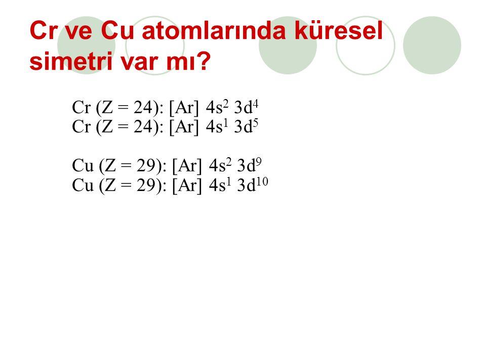Cr ve Cu atomlarında küresel simetri var mı? Cr (Z = 24): [Ar] 4s 2 3d 4 Cr (Z = 24): [Ar] 4s 1 3d 5 Cu (Z = 29): [Ar] 4s 2 3d 9 Cu (Z = 29): [Ar] 4s