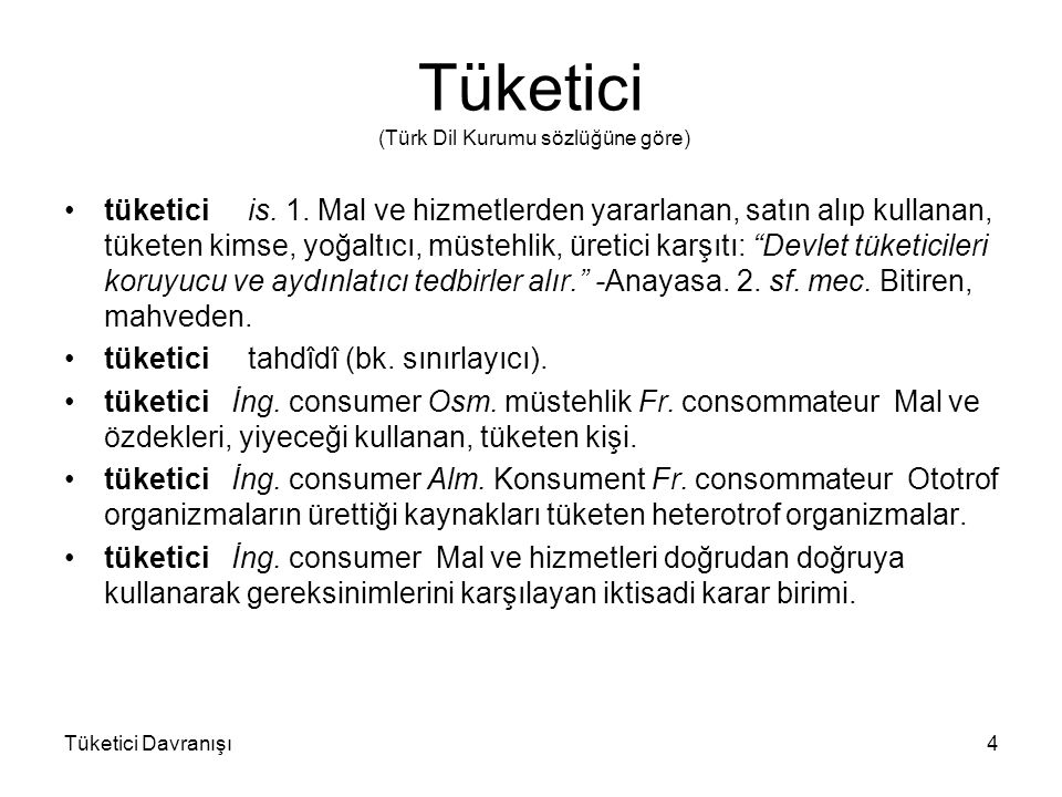 Tüketici (Türk Dil Kurumu sözlüğüne göre) tüketici is. 1. Mal ve hizmetlerden yararlanan, satın alıp kullanan, tüketen kimse, yoğaltıcı, müstehlik, ür