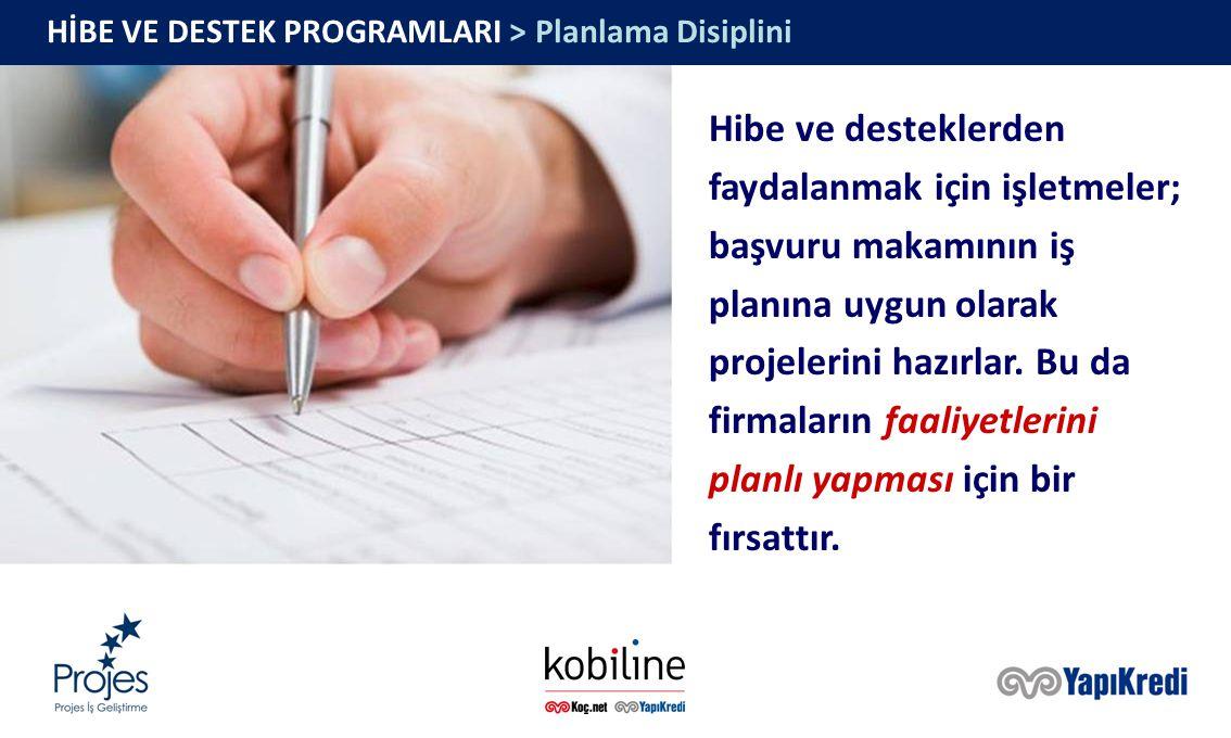 HİBE VE DESTEK PROGRAMLARI > Planlama Disiplini Hibe ve desteklerden faydalanmak için işletmeler; başvuru makamının iş planına uygun olarak projelerini hazırlar.