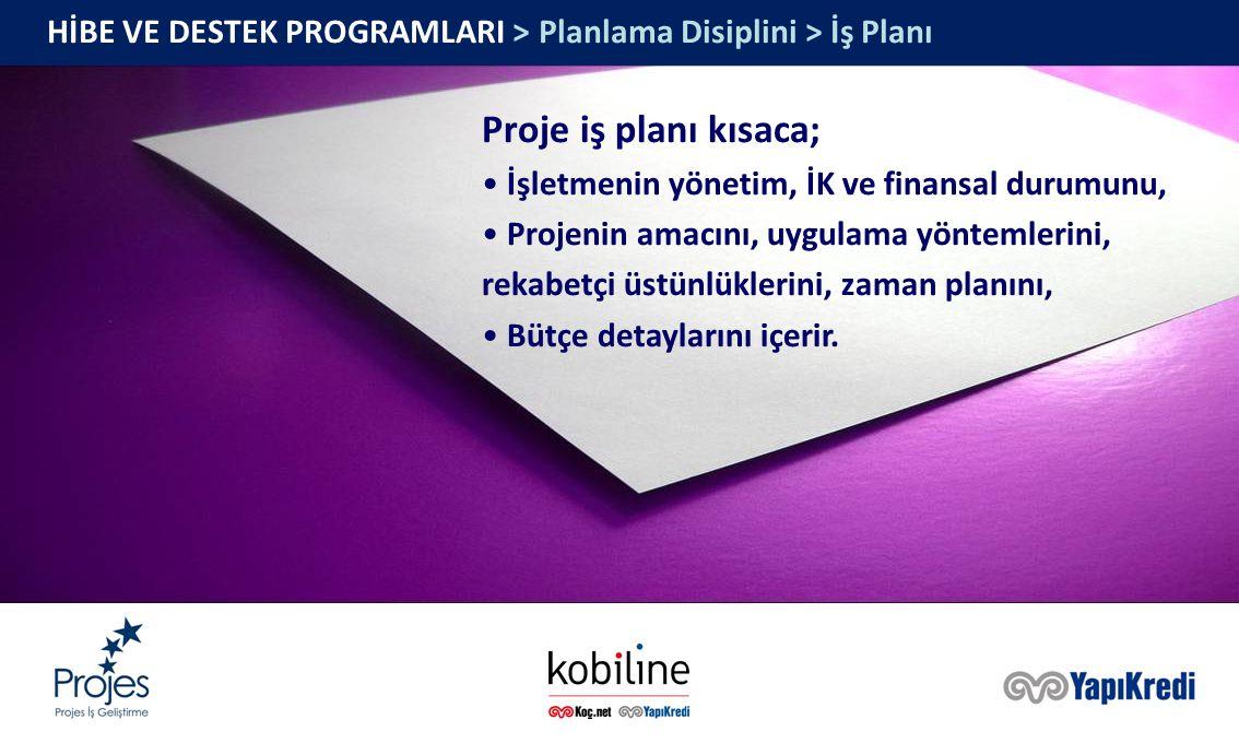 HİBE VE DESTEK PROGRAMLARI > Planlama Disiplini > İş Planı Proje iş planı kısaca; İşletmenin yönetim, İK ve finansal durumunu, Projenin amacını, uygulama yöntemlerini, rekabetçi üstünlüklerini, zaman planını, Bütçe detaylarını içerir.