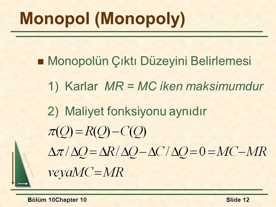 Bölüm 10Chapter 10Slide 12 Monopol (Monopoly) Monopolün Çıktı Düzeyini Belirlemesi 1)Karlar MR = MC iken maksimumdur 2)Maliyet fonksiyonu aynıdır