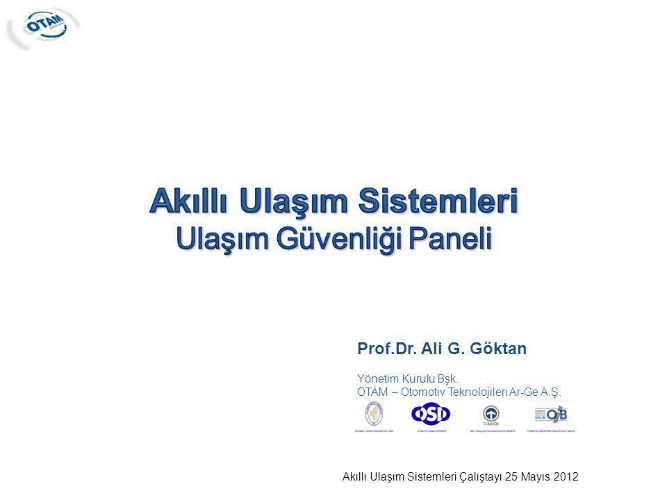 Akıllı Ulaşım Sistemleri Çalıştayı 25 Mayıs 2012 Prof.Dr. Ali G. Göktan Yönetim Kurulu Bşk. OTAM – Otomotiv Teknolojileri Ar-Ge A.Ş.
