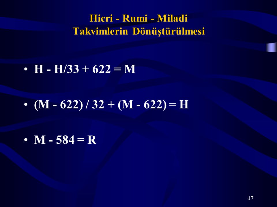 17 Hicri - Rumi - Miladi Takvimlerin Dönüştürülmesi H - H/33 + 622 = M (M - 622) / 32 + (M - 622) = H M - 584 = R