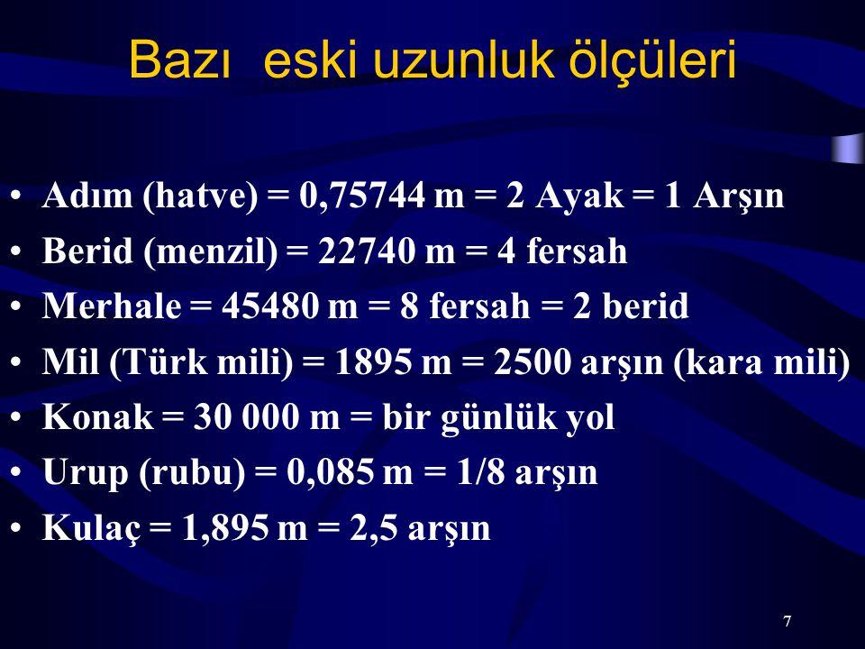 7 Bazı eski uzunluk ölçüleri Adım (hatve) = 0,75744 m = 2 Ayak = 1 Arşın Berid (menzil) = 22740 m = 4 fersah Merhale = 45480 m = 8 fersah = 2 berid Mi