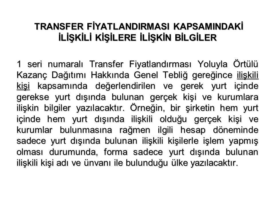 TRANSFER FİYATLANDIRMASI KAPSAMINDAKİ İLİŞKİLİ KİŞİLERE İLİŞKİN BİLGİLER TRANSFER FİYATLANDIRMASI KAPSAMINDAKİ İLİŞKİLİ KİŞİLERE İLİŞKİN BİLGİLER 1 seri numaralı Transfer Fiyatlandırması Yoluyla Örtülü Kazanç Dağıtımı Hakkında Genel Tebliğ gereğince ilişkili kişi kapsamında değerlendirilen ve gerek yurt içinde gerekse yurt dışında bulunan gerçek kişi ve kurumlara ilişkin bilgiler yazılacaktır.