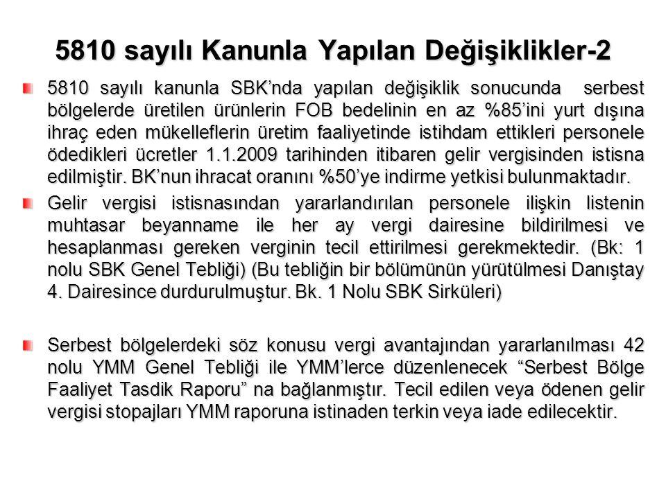 5810 sayılı Kanunla Yapılan Değişiklikler-2 5810 sayılı kanunla SBK'nda yapılan değişiklik sonucunda serbest bölgelerde üretilen ürünlerin FOB bedelinin en az %85'ini yurt dışına ihraç eden mükelleflerin üretim faaliyetinde istihdam ettikleri personele ödedikleri ücretler 1.1.2009 tarihinden itibaren gelir vergisinden istisna edilmiştir.