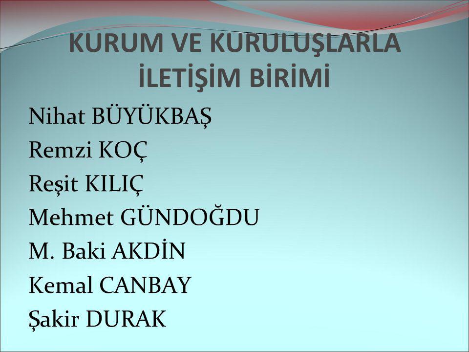 KURUM VE KURULUŞLARLA İLETİŞİM BİRİMİ Nihat BÜYÜKBAŞ Remzi KOÇ Reşit KILIÇ Mehmet GÜNDOĞDU M. Baki AKDİN Kemal CANBAY Şakir DURAK