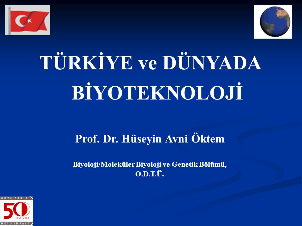 TÜRKİYE ve DÜNYADA BİYOTEKNOLOJİ Prof. Dr. Hüseyin Avni Öktem Biyoloji/Moleküler Biyoloji ve Genetik Bölümü, O.D.T.Ü.