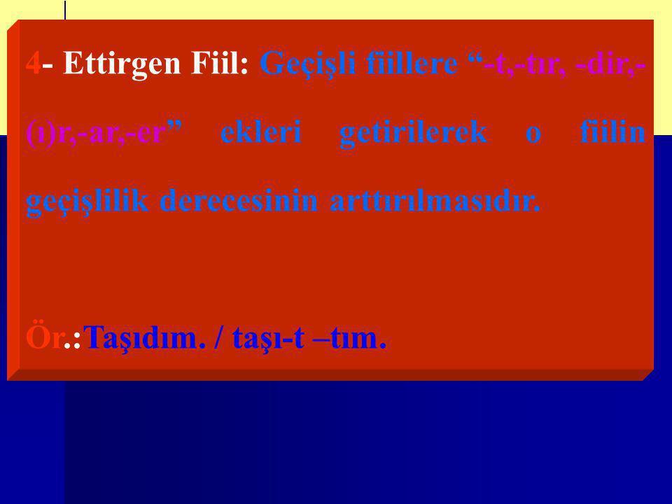 4- Ettirgen Fiil: Geçişli fiillere -t,-tır, -dir,- (ı)r,-ar,-er ekleri getirilerek o fiilin geçişlilik derecesinin arttırılmasıdır.