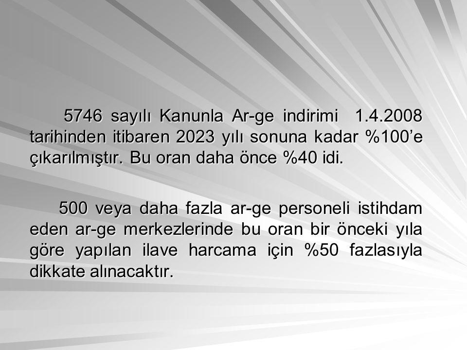 5746 sayılı Kanunla Ar-ge indirimi 1.4.2008 tarihinden itibaren 2023 yılı sonuna kadar %100'e çıkarılmıştır. Bu oran daha önce %40 idi. 5746 sayılı Ka
