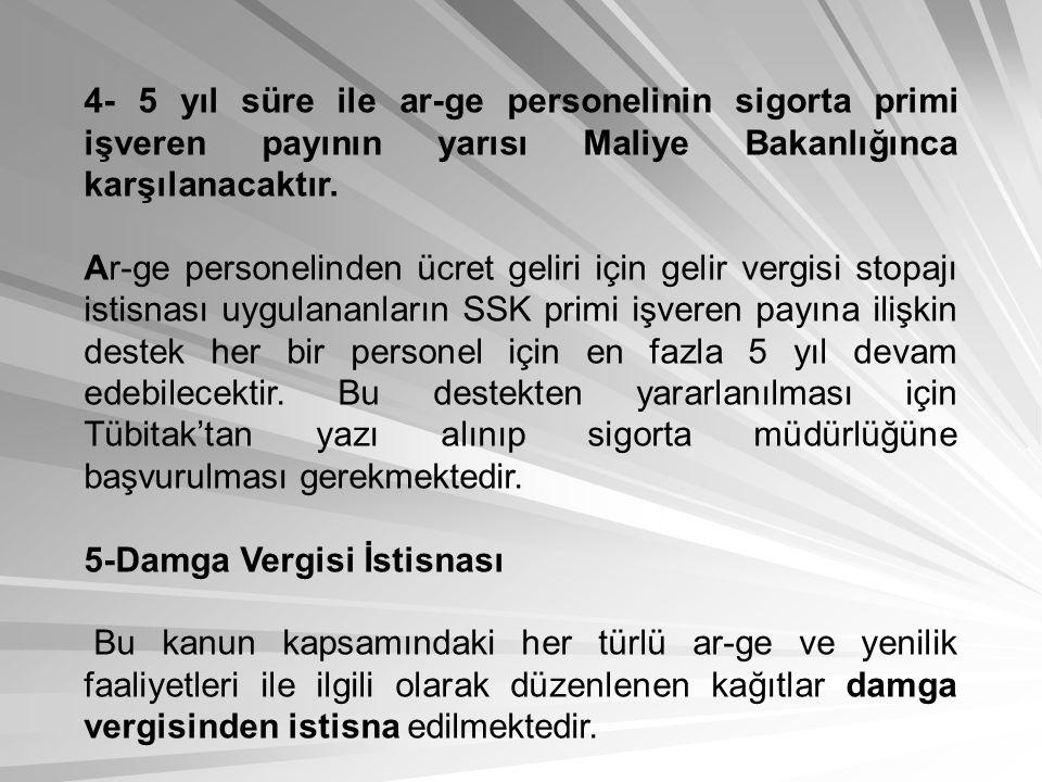 4- 5 yıl süre ile ar-ge personelinin sigorta primi işveren payının yarısı Maliye Bakanlığınca karşılanacaktır. Ar-ge personelinden ücret geliri için g
