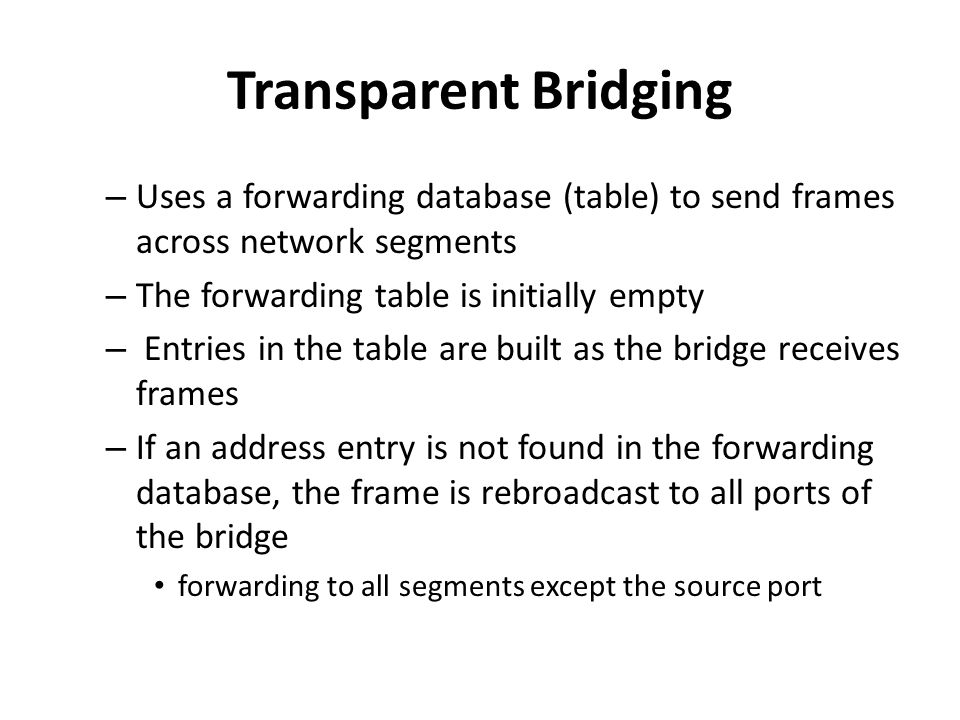 Transparent Bridging – Uses a forwarding database (table) to send frames across network segments – The forwarding table is initially empty – Entries i