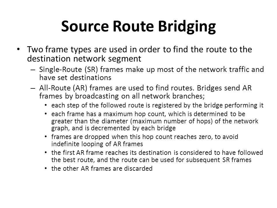Source Route Bridging Two frame types are used in order to find the route to the destination network segment – Single-Route (SR) frames make up most o