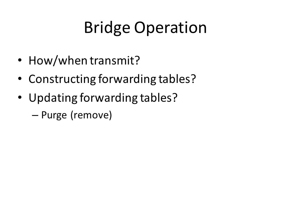 Bridge Operation How/when transmit? Constructing forwarding tables? Updating forwarding tables? – Purge (remove)