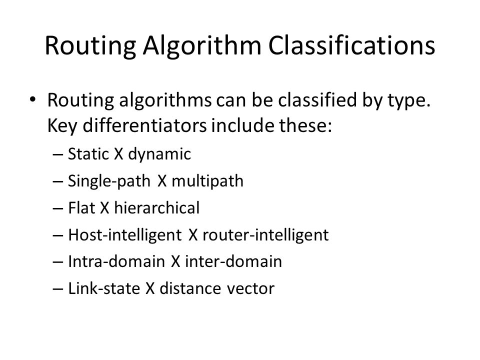 Routing Algorithm Classifications Routing algorithms can be classified by type. Key differentiators include these: – Static X dynamic – Single-path X