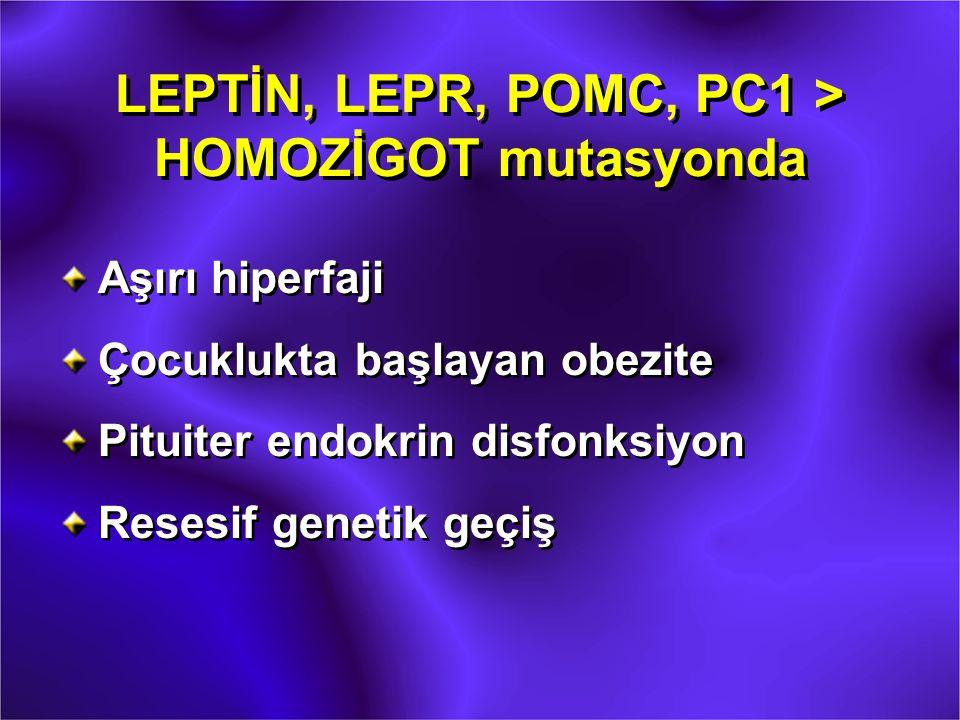LEPTİN, LEPR, POMC, PC1 > HOMOZİGOT mutasyonda Aşırı hiperfaji Çocuklukta başlayan obezite Pituiter endokrin disfonksiyon Resesif genetik geçiş Aşırı