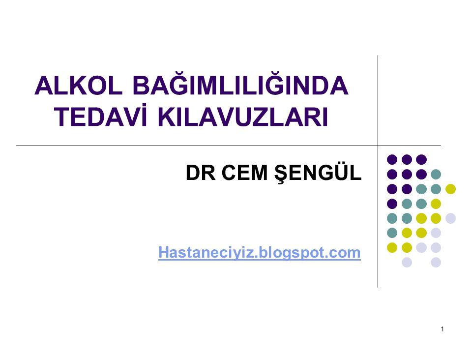 1 ALKOL BAĞIMLILIĞINDA TEDAVİ KILAVUZLARI DR CEM ŞENGÜL Hastaneciyiz.blogspot.com