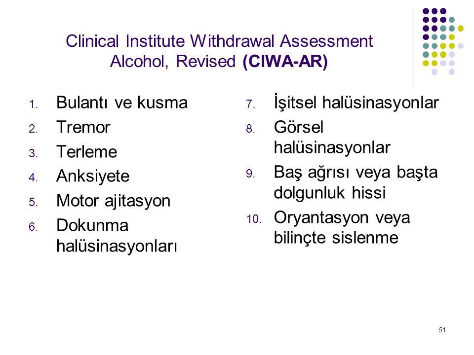 51 Clinical Institute Withdrawal Assessment Alcohol, Revised (CIWA-AR) 1. Bulantı ve kusma 2. Tremor 3. Terleme 4. Anksiyete 5. Motor ajitasyon 6. Dok