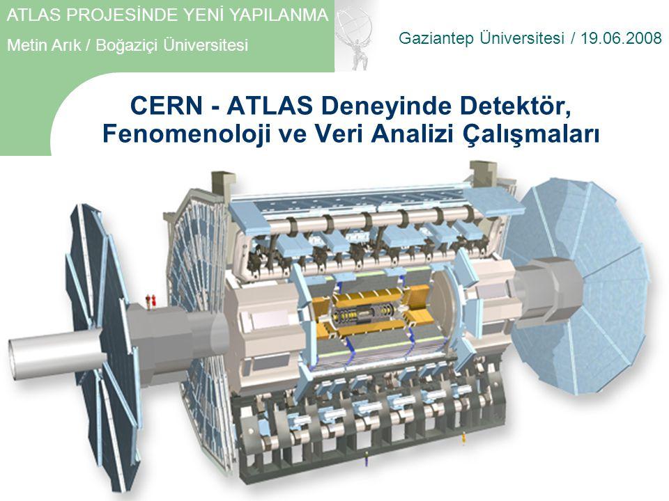 CERN - ATLAS Deneyinde Detektör, Fenomenoloji ve Veri Analizi Çalışmaları Gaziantep Üniversitesi / 19.06.2008 ATLAS PROJESİNDE YENİ YAPILANMA Metin Arık / Boğaziçi Üniversitesi