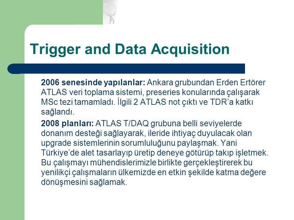 Trigger and Data Acquisition 2006 senesinde yapılanlar: Ankara grubundan Erden Ertörer ATLAS veri toplama sistemi, preseries konularında çalışarak MSc