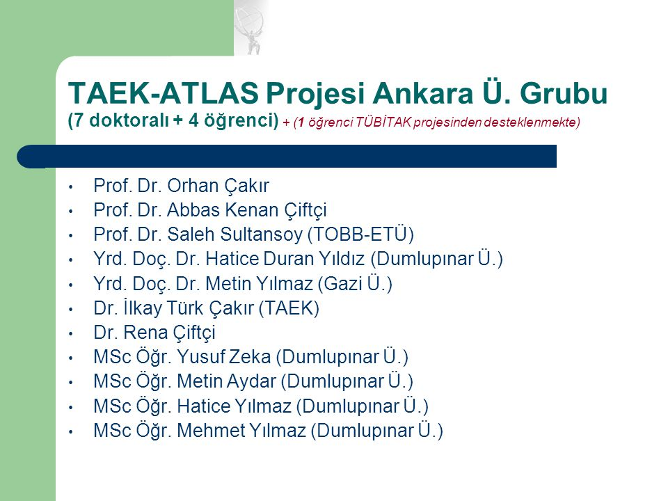 TAEK-ATLAS Projesi Ankara Ü. Grubu (7 doktoralı + 4 öğrenci) + (1 öğrenci TÜBİTAK projesinden desteklenmekte) Prof. Dr. Orhan Çakır Prof. Dr. Abbas Ke
