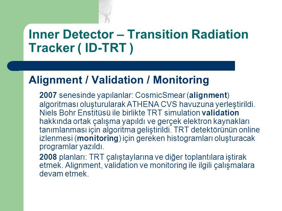 Inner Detector – Transition Radiation Tracker ( ID-TRT ) Alignment / Validation / Monitoring 2007 senesinde yapılanlar: CosmicSmear (alignment) algoritması oluşturularak ATHENA CVS havuzuna yerleştirildi.