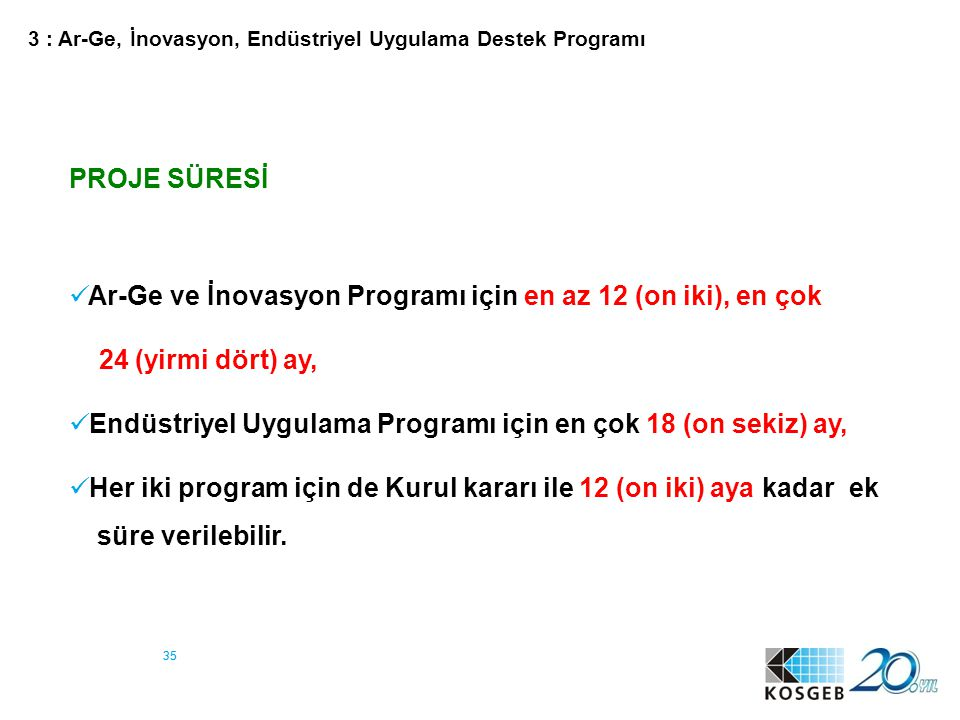 35 PROJE SÜRESİ Ar-Ge ve İnovasyon Programı için en az 12 (on iki), en çok 24 (yirmi dört) ay, Endüstriyel Uygulama Programı için en çok 18 (on sekiz)