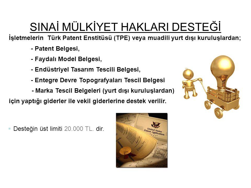 SINAİ MÜLKİYET HAKLARI DESTEĞİ  Desteğin üst limiti 20.000 TL. dir. İşletmelerin Türk Patent Enstitüsü (TPE) veya muadili yurt dışı kuruluşlardan; -