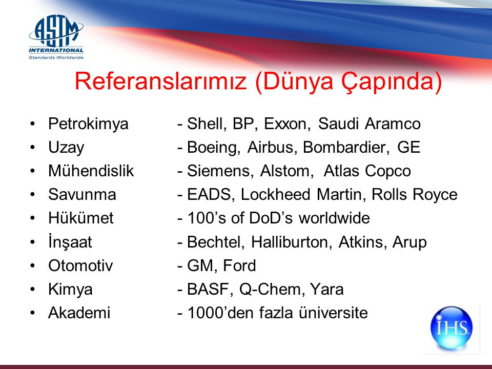 Petrokimya - Shell, BP, Exxon, Saudi Aramco Uzay - Boeing, Airbus, Bombardier, GE Mühendislik- Siemens, Alstom, Atlas Copco Savunma - EADS, Lockheed Martin, Rolls Royce Hükümet - 100's of DoD's worldwide İnşaat - Bechtel, Halliburton, Atkins, Arup Otomotiv - GM, Ford Kimya - BASF, Q-Chem, Yara Akademi- 1000'den fazla üniversite Referanslarımız (Dünya Çapında)