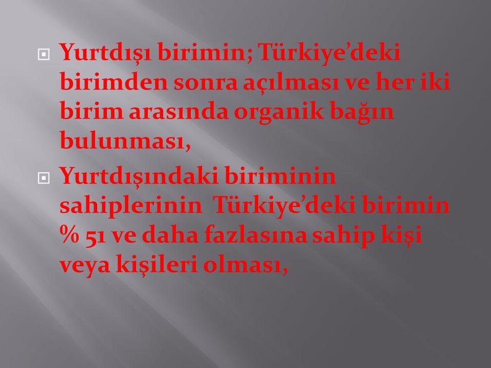  Yurtdışı birimin; Türkiye'deki birimden sonra açılması ve her iki birim arasında organik bağın bulunması,  Yurtdışındaki biriminin sahiplerinin Türkiye'deki birimin % 51 ve daha fazlasına sahip kişi veya kişileri olması,