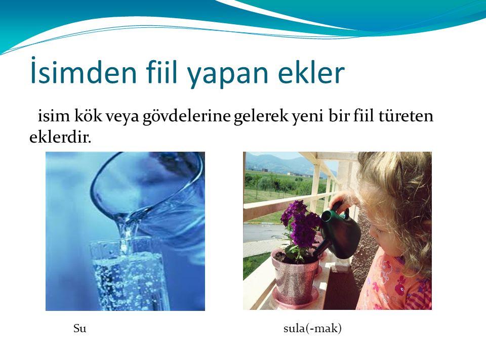 İsimden fiil yapan ekler isim kök veya gövdelerine gelerek yeni bir fiil türeten eklerdir. Su sula(-mak)