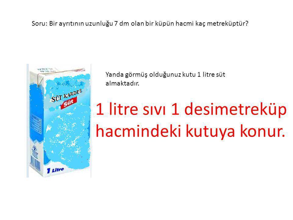 Soru: Bir ayrıtının uzunluğu 7 dm olan bir küpün hacmi kaç metreküptür? Yanda görmüş olduğunuz kutu 1 litre süt almaktadır. 1 litre sıvı 1 desimetrekü