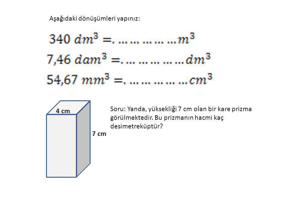 Aşağıdaki dönüşümleri yapınız: 7 cm 4 cm Soru: Yanda, yüksekliği 7 cm olan bir kare prizma görülmektedir. Bu prizmanın hacmi kaç desimetreküptür?