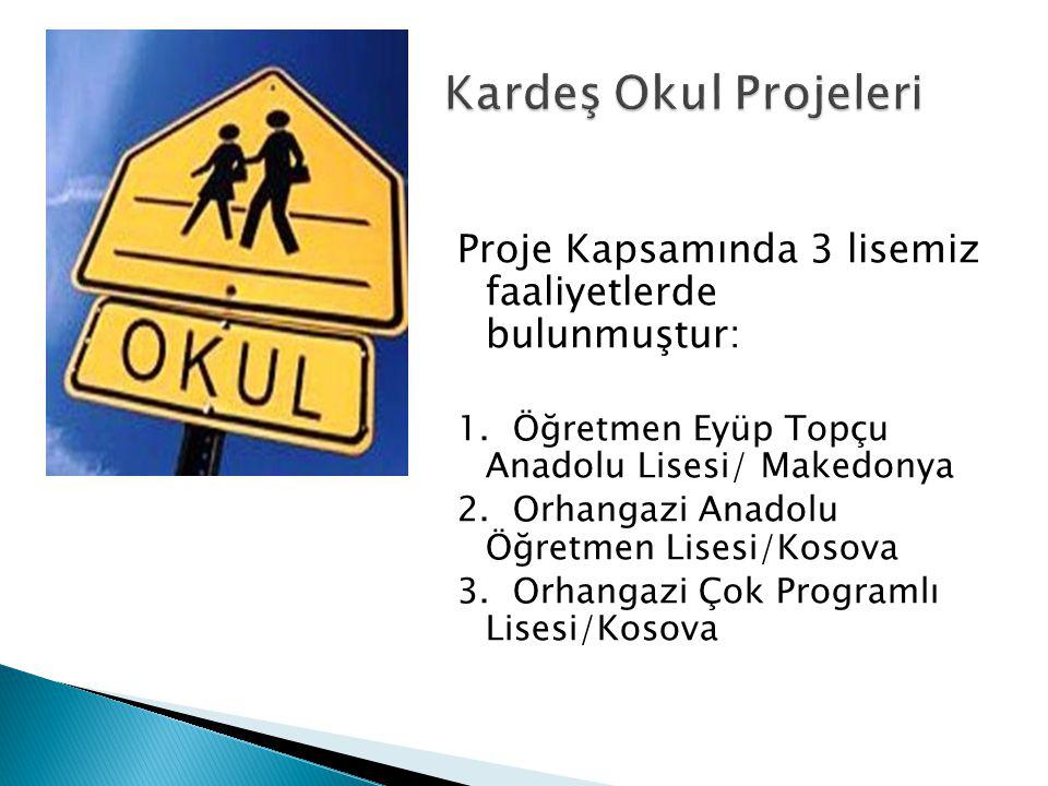 Proje Kapsamında 3 lisemiz faaliyetlerde bulunmuştur: 1. Öğretmen Eyüp Topçu Anadolu Lisesi/ Makedonya 2. Orhangazi Anadolu Öğretmen Lisesi/Kosova 3.